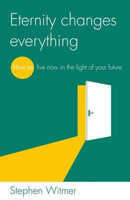 Eternity Changes Everything: How to Live Now in the Light of Your Future