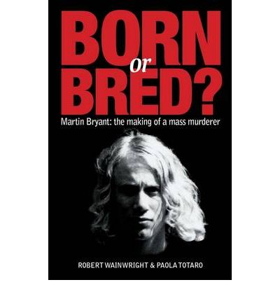 Born or Bred?: Martin Bryant - the Making of a Mass Murderer