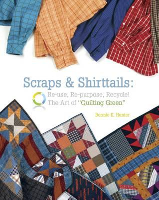 Scraps & Shirttails : Reuse, Repupose, Recycle! the Art of Quilting Green