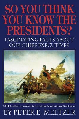 So You Think You Know the Presidents?: Fascinating Facts About Our Chief Executives