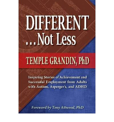 Different -- Not Less: Inspiring Stories of Achievement and Successful Employment from Adults with Autism, Asperger's and ADHD