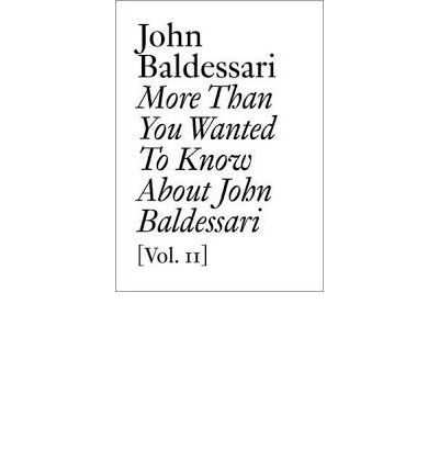 John Baldessari: v. II: More Than You Wanted to Know About John Baldessari