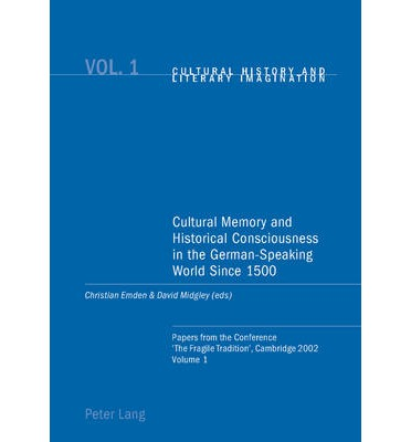 Cultural Memory and Historical Consciousness in the German-speaking World Since 1500: Papers from the Conference The Fragile Tradition, Cambridge 2002