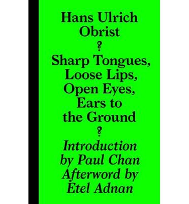 Hans Ulrich Obrist - Sharp Tongues, Loose Lips, Open Eyes, Ears to the Ground