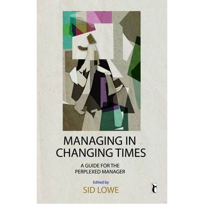 Managing in Changing Times: A Guide to the Perplexed Manager