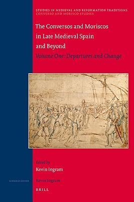 The Conversos and Moriscos in Late Medieval Spain and Beyond: Departures and Change Volume 1