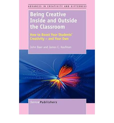 Being Creative Inside and Outside the Classroom: How to Boost Your Students' Creativity - And Your Own