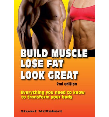 Build Muscle, Lose Fat, Look Great: Everything You Need to Know to Transform Your Body