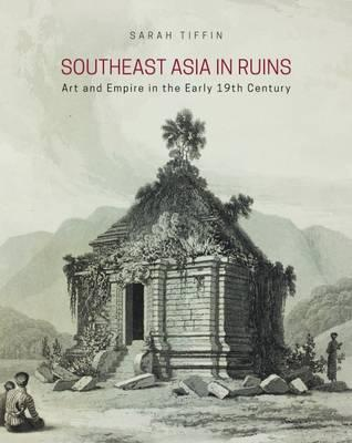 Southeast Asia in Ruins : Art and Empire in the Early 19th Century