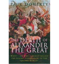 The Death of Alexander the Great: What or Who Really Killed the Young Conqueror of the Known World