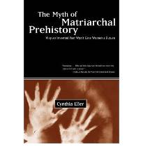 The Myth of the Matriarchal Prehistory: Why an Invented Past Won't Give Women a Future