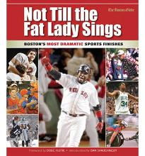 Not Till the Fat Lady Sings: Boston: Boston's Most Dramatic Sports Finishes