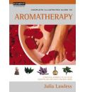 Complete Illustrated Guide to Aromatherapy: A Practical Approach to the Use of Essential Oils for Health and Well-being