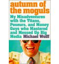 Autumn of the Moguls: My Misadventures with the Titans, Poseurs and Money Guys Who Mastered and Messed Up Big Media