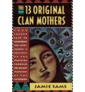 The 13 Original Clan Mothers: Your Sacred Path to Discovering the Gifts, Talents and Abilities of the Feminine Through the Ancient Teachings of the Sisterhood