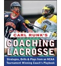 Carl Runk's Coaching Lacrosse: Strategies, Drills, and Plays from an NCAA Tournament Winning Coach's Playbook
