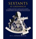 Sextants at Greenwich: A Catalogue of the Mariner's Quadrants, Mariner's Astr 1abes, Cross-staffs, Backstaffs, Octants, Sextants, Quintants, Reflecting Circles and Artificial Horizons in the National Maritime Museum, Greenwich