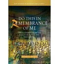 Do This in Remembrance of Me: The Eucharist from the Early Church to the Present Day
