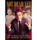 Not Dead Yet: The Unauthorized Autobiography of Dr.Robert Buckman