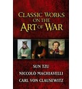 "Classic Works on the Art of War: WITH Sun-Tzu's ""The Art of War"" AND Niccolo Machiavelli's ""The Art of War"" AND Carl Von Clausewitz's ""Principles of War"""