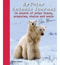 My Polar Animals Journal: In Search of Polar Bears, Penguins, Whales and Seals