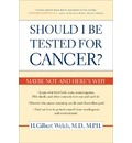 Should I be Tested for Cancer?: Maybe Not and Here's Why