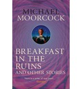 Breakfast in the Ruins and Other Stories: The Best Short Fiction of Michael Moorcock Volume 3