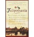 Tulipomania: The Story of the World's Most Coveted Flower & the Extraordinary Passions It Aroused