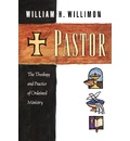 Pastor: The Theology and Practice of Ordained Ministry / William H. Willimon.
