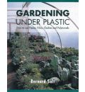 Gardening Under Plastic: How to Use Fleece, Films, Cloches and Polytunnels