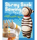Stray Sock Sewing: Making One-of-a-Kind Creatures from Socks