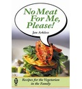 No Meat For Me, Please!: Recipes for the Vegetarian in the Family