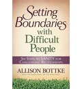 Setting Boundaries with Difficult People: Six Steps to Sanity for Challenging Relationships