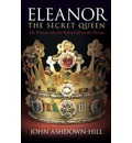 Eleanor, the Secret Queen: The Woman Who Put Richard III on the Throne