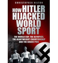 How Hitler Hijacked World Sport: The World Cup, the Olympics, the Heavyweight Championship and the Grand Prix