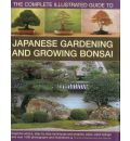 Complete Illustrated Guide to Japanese Gardening and Bonsai: The Complete Illustrated Guide to Japanese Gardening and Growing Bonsai