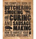 The Complete Book of Butchering, Smoking, Curing, and Sausages: How to Harvest Your Livestock and Wild Game