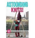 Astounding Knits!: 101 Spectacular Knitted Creations and Daring Feats
