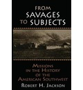 From Savages to Subjects: Missions in the History of the American Southwest