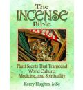 The Incense Bible: Plant Scents That Transcend World Culture, Medicine, and Spirituality