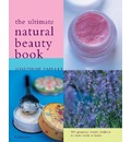 The Ultimate Natural Beauty Book: 100 Organic Beauty Products to Make and Use Easily at Home