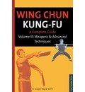 Wing Chun Kung Fu: Weapons and Advanced Techniques v.3: A Complete Guide