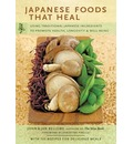 Japanese Foods That Heal: Using Traditional Ingredients to Promote Health,Longevity