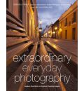 Extraordinary Everyday Photography: Awaken Your Vision to Capture Stunning Images Wherever You are