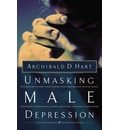 Unmasking Male Depression: Recognizing the Root Cause of Many Problem Behaviors, Such as Anger, Resentment, Abusiveness, Silence, Addictions, and Sexual Compulsiveness