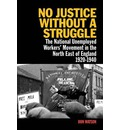 No Justice Without a Struggle: The National Unemployed Workers Movement in the North East of England 1920-1940