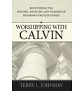 Worshipping with Calvin: Recovering the Historic Ministry & Worship of Reformed Protestantism