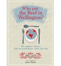Who Put the Beef in Wellington?: 50 Culinary Classics, Who Invented Them, When and Why. Foreword by James Martin