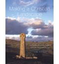 Making a Christian Landscape: How Christianity Shaped the Countryside in Early-medieval Cornwall, Devon and Wessex