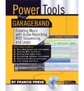 Power Tools for Garage Band: Creating Music with Audio Recording, MIDI Sequencing, and Loops